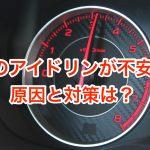 車のアイドリングが不安定な時の原因と対策は?