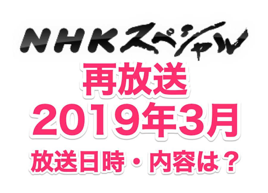 NHKスペシャル2019年3月の放送日時、内容は?