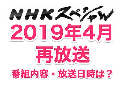 NHKスペシャル2019年4月の再放送。番組内容、放送日時は?